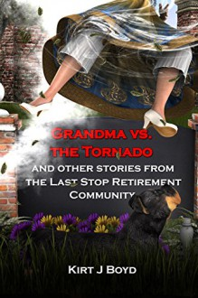 Grandma vs. the Tornado and Other Stories from The Last Stop Retirement Community (The Last Stop Retirement Home Series Book 2) - Kirt J Boyd