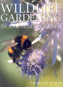 Wildlife Gardening: In an English Garden - Charlie Ryrie