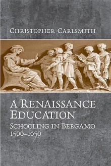 A Renaissance Education: Schooling in Bergamo and the Venetian Republic, 1500-1650 - Christopher Carlsmith