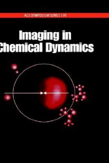 Imaging in Chemical Dynamics - Arthur Suits, Robert Continetti