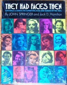 They Had Faces Then: Annabella to Zorina, the Superstars, Stars and Starlets of the 1930's - John Springer