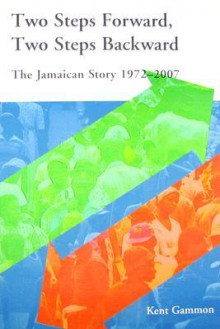 Two Steps Forward, Two Steps Backward: The Jamaican Story 1972-2007 - Kent Gammon