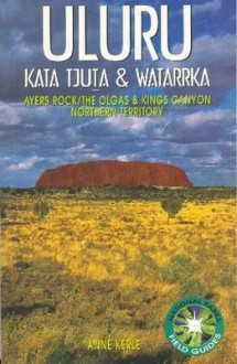 Uluru Kata Tjuta & Watarrka: Ayers Rock/the Olgas & Kings Canyon (National Parks Field Guides) - Anne Kerle
