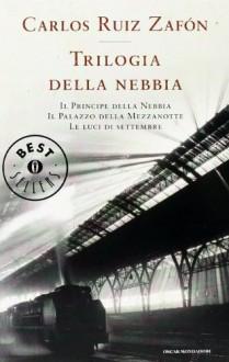 Trilogia della nebbia: Il principe della nebbia-Il palazzo della mezzanotte-Le luci di settembre - Bruno Arpaia, Carlos Ruiz Zafón