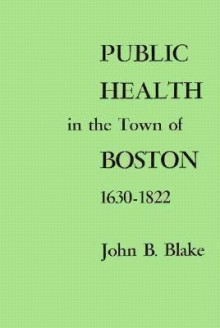 Public Health in the Town of Boston, 1630-1822 (Harvard Historical Studies) - John Blake