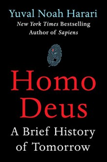 Homo Deus: A Brief History of Tomorrow - Yuval Noah Harari