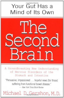 The Second Brain: The Scientific Basis of Gut Instinctand a groundbreaking new understanding of nervous disorders of the stomach and intestine - Michael D. Gershon