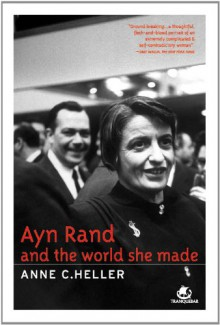 Ayn Rand And The World She Made - Anne C. Heller