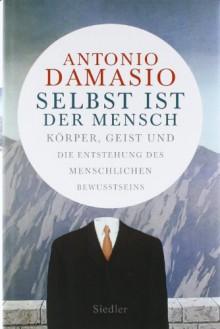 Selbst Ist Der Mensch: Körper, Geist Und Die Entstehung Des Menschlichen Bewusstseins - Antonio R. Damasio, Sebastian Vogel