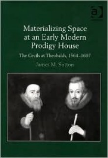 Materializing Space at an Early Modern Prodigy House: The Cecils at Theobalds, 1564-1607 - James M. Sutton
