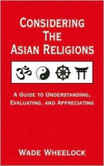 Considering the Asian Religions: A Guide to Undersanding, Evaluating, and Appreciating - Wade Wheelock