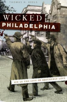 Wicked Philadelphia (PA): Sin in the City of Brotherly Love - Thomas H. Keels