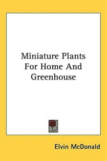 Miniature Plants for Home and Greenhouse - Elvin McDonald