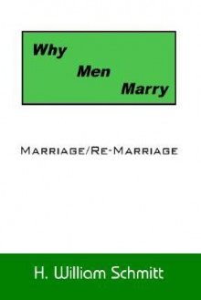 Why Men Marry: Marriage/Re-Marriage - H. William Schmitt