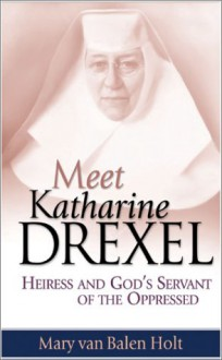 Meet Katharine Drexel: Heiress and God's Servant of the Oppressed - Mary Van Balen Holt