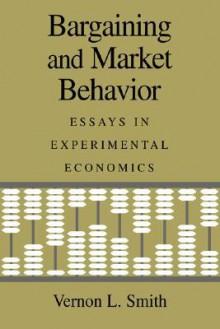 Bargaining and Market Behavior: Essays in Experimental Economics - Vernon L. Smith