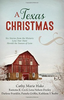 A Texas Christmas: Six Romances from the Historic Lone Star State Herald the Season of Love - Ramona K. Cecil, Lena Nelson Dooley, Darlene Franklin, Pamela Griffin, Cathy Marie Hake, Kathleen Y'Barbo