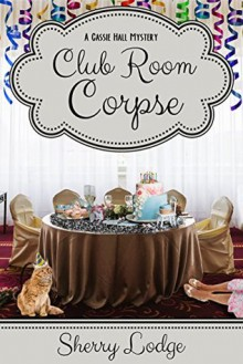 Club Room Corpse: A Cassie Hall Mystery - Sherry Lodge
