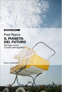 Il pianeta del futuro: Dal baby boom al crollo demografico - Fred Pearce, Pierluigi Micalizzi, Matteo Sammartino