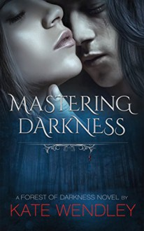 Mastering Darkness (A Forest of Darkness Book 1) - Kate Wendley
