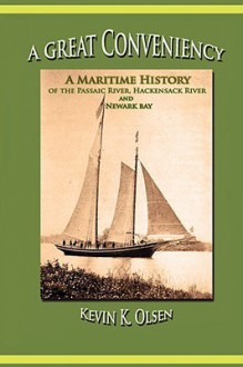 A Great Conveniency - A Maritime History of the Passaic River, Hackensack River, and Newark Bay - Kevin Olsen