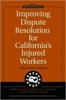 Improving Dispute Resolution for California's Injured Workers: Executive Summary 2003 - Nicholas M. Pace