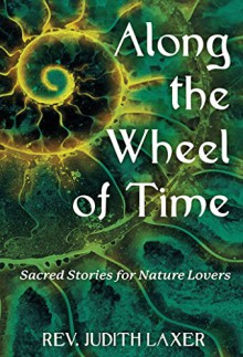 Along the Wheel of Time: Sacred Stories for Nature Lovers - Rev. Judith Laxer