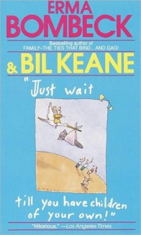 Just Wait Till You Have Children of Your Own! - Bil Keane,Erma Bombeck