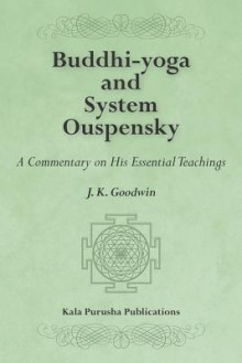 Buddhi-Yoga and System Ouspensky: A Commentary on His Essential Teachings - J. K. Goodwin