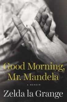 [(Good Morning, Mr. Mandela: A Memoir)] [Author: Zelda La Grange] published on (June, 2014) - Zelda La Grange