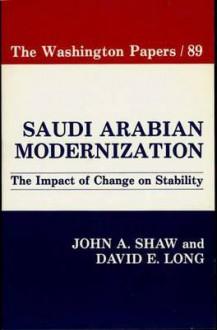 Saudi Arabian Modernization: The Impact of Change on Stability - John A. Shaw, David E. Long