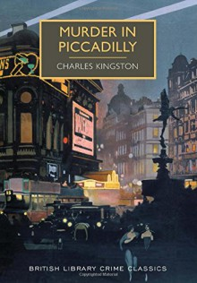 Murder in Piccadilly: A British Library Crime Classic (British Library Crime Classics) - Charles Kingston
