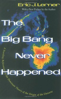 The Big Bang Never Happened: A Startling Refutation of the Dominant Theory of the Origin of the Universe - Eric Lerner