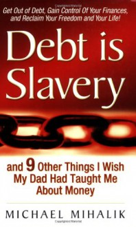 Debt is Slavery: and 9 Other Things I Wish My Dad Had Taught Me About Money - Michael Mihalik