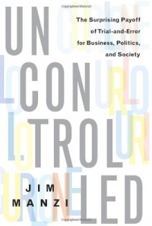 Uncontrolled: The Surprising Payoff of Trial-and-Error for Business, Politics, and Society - Jim Manzi