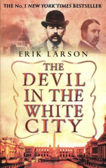 The Devil in the White City: Murder, Magic and Madness at the Fair that Changed America - Erik Larson