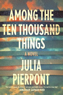 Among the Ten Thousand Things: A Novel - Julia Pierpont