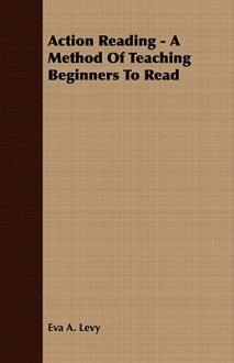 Action Reading - A Method of Teaching Beginners to Read - Eva A. Levy