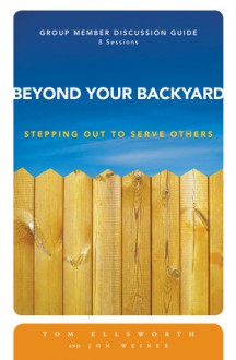 Beyond Your Backyard Group Member Discussion Guide: Stepping Out to Serve Others - Jonathan E. Weiner, Jonathan E. Weiner