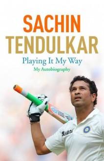 Playing It My Way: My Autobiography - Sachin Tendulkar, Boria Majumdar