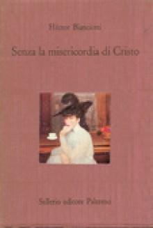 Senza la misericordia di Cristo - Héctor Bianciotti, Angelo Morino, Valeria Gianolio