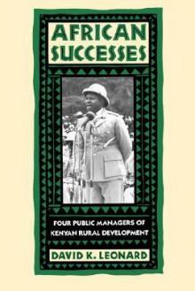African Successes: Four Public Managers of Kenyan Rural Development - David K. Leonard