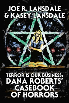 Terror is our Business: Dana Roberts' Casebook of Horrors - Kasey Lansdale,Joe R. Lansdale