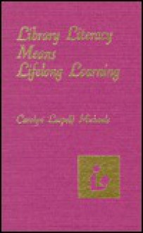Library Literacy Means Lifelong Learning: A Philosophy Plus Strategies - Carolyn Dennette Clugston