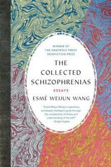 The Collected Schizophrenias: Essays - Esmé Weijun Wang