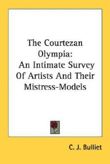 The Courtezan Olympia: An Intimate Survey of Artists and Their Mistress-Models - C.J. Bulliet