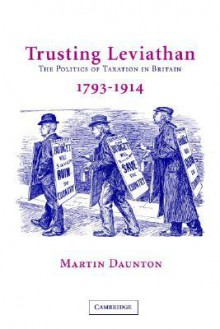 Trusting Leviathan: The Politics of Taxation in Britain, 1799-1914 - Martin Daunton