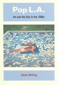 Pop L.A.: Art and the City in the 1960s - Cecile Whiting