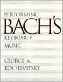 Performing Bach's Keyboard Music - George A. Kochevitsky, Yevgeny Kissin, Elinor Barber