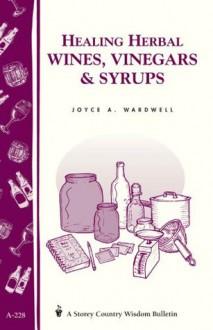 Healing Herbal Wines, Vinegars & Syrups: Storey Country Wisdom Bulletin A-228 - Joyce A. Wardwell